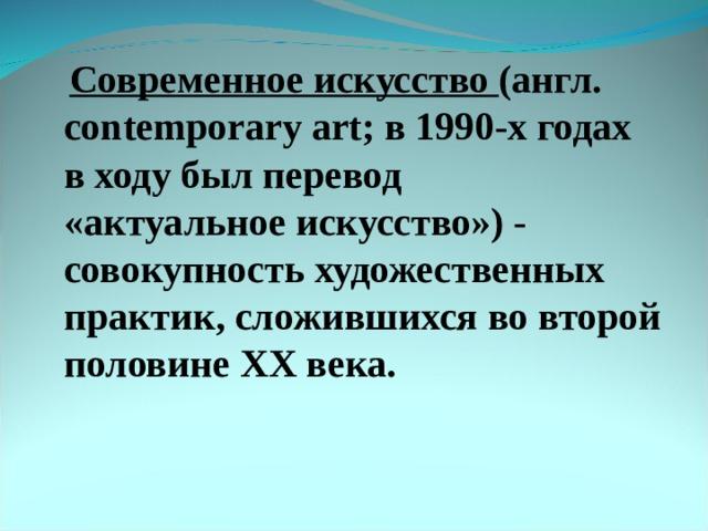 Современноеискусство (англ. contemporary art; в 1990-х годах в ходу был перевод «актуальноеискусство») - совокупность художественных практик, сложившихся во второй половине XX века.