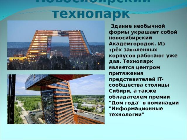 Новосибирский технопарк    Здание необычной формы украшает собой новосибирский Академгородок. Из трёх заявленных корпусов работают уже два. Технопарк является центром притяжения представителей IT-сообщества столицы Сибири, а также обладателем премии