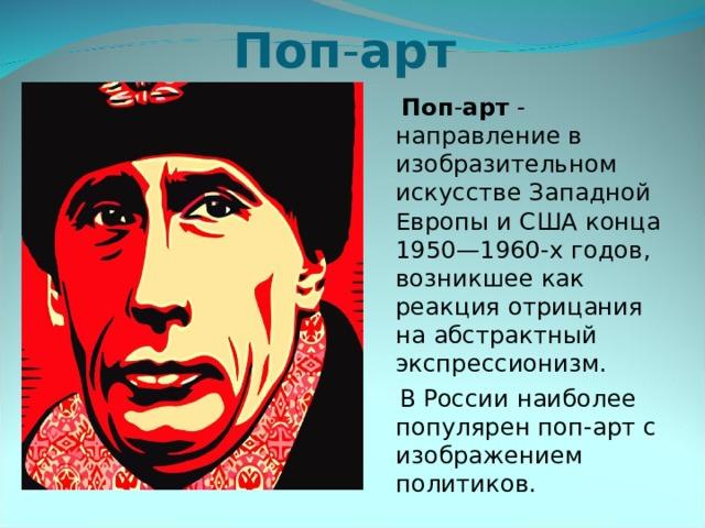 Поп - арт   Поп - арт - направление в изобразительном искусстве Западной Европы и США конца 1950—1960-х годов, возникшее как реакция отрицания на абстрактный экспрессионизм.  В России наиболее популярен поп-арт с изображением политиков.