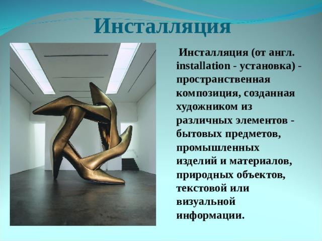 Инсталляция  Инсталляция(от англ. installation - установка) - пространственная композиция, созданная художником из различных элементов - бытовых предметов, промышленных изделий и материалов, природных объектов, текстовой или визуальной информации.
