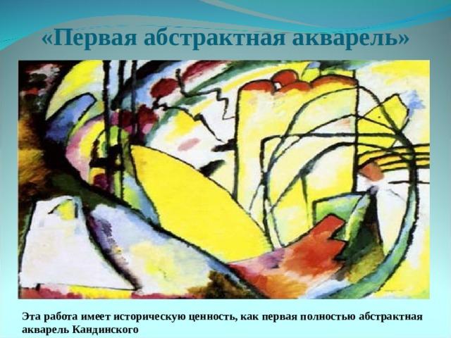 «Первая абстрактная акварель» Эта работа имеет историческую ценность, как первая полностью абстрактная акварель Кандинского