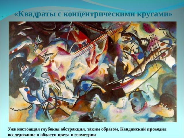 «Квадраты с концентрическими кругами» Уже настоящая глубокая абстракция, таким образом, Кандинский проводил исследование в области цвета и геометрии