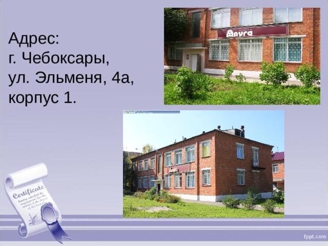 Адрес: г. Чебоксары, ул. Эльменя, 4а, корпус 1.