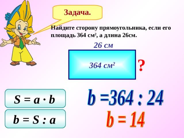Задача. Найдите сторону прямоугольника, если его площадь 364 см 2 , а длина 26см. 26 см 364 см 2 ? S = a ∙ b  b = S  : a
