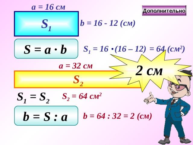 a = 1 6 см Дополнительно S 1 b = 16 - 1 2 ( см ) S = a ∙ b  S 1 = 16 (16 – 1 2 )  = 64  ( см 2 ) 2 c м a = 32 см S 2 S 1 = S 2 S 2 = 64 см 2 b = S  : a  b = 64  : 32  = 2  ( см )