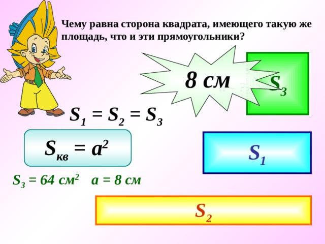 Чему равна сторона квадрата, имеющего такую же площадь, что и эти прямоугольники? 8 c м S 3 а  - ? S 1 = S 2 = S 3 S кв = a 2  S 1 S 3 = 64 см 2 а = 8 см S 2