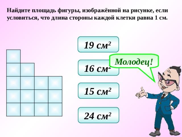 Найдите площадь фигуры, изображённой на рисунке, если условиться, что длина стороны каждой клетки равна 1 см. 19 см 2  Молодец! 16 см 2  15 см 2  24 см 2