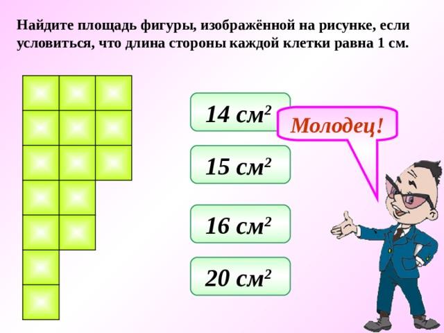 Найдите площадь фигуры, изображённой на рисунке, если условиться, что длина стороны каждой клетки равна 1 см. 14 см 2  Молодец! 15 см 2  16 см 2  20 см 2