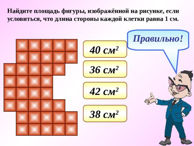 Найдите площадь фигуры, изображённой на рисунке, если условиться, что длина стороны каждой клетки равна 1 см. Правильно! 40 см 2  36 см 2  42 см 2  38 см 2