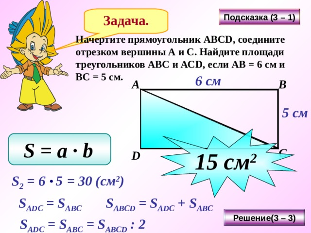 Подсказка (3 – 1) Задача. Начертите прямоугольник АВС D , соедините отрезком вершины А и С. Найдите площади треугольников АВС и АС D , если АВ = 6 см и ВС = 5 см. 6 см А В 5 см 15 см 2 S = a ∙ b  С D Последовательность нажатия кнопок: «Подсказка» - 3 «Решение» - 3 «Подсказка» - 1 «Решение» - 3 S 2 = 6 5  = 30 ( см 2 ) S ADC = S ABC  S ABCD = S ADC + S ABC  Решение(3 – 3) S ADC =  S ABC = S ABCD : 2  20
