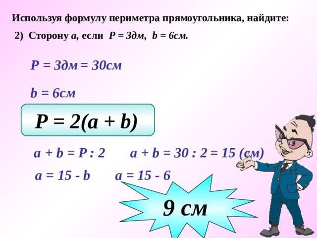Используя формулу периметра прямоугольника, найдите: 2) Сторону а, если Р = 3дм, b = 6см.  Р = 3дм  = 30см  b  = 6см Р = 2(a + b)   a + b  = 30 : 2   a + b = P : 2  = 15 (см)  а = 15 - b   а = 15 - 6  9 c м