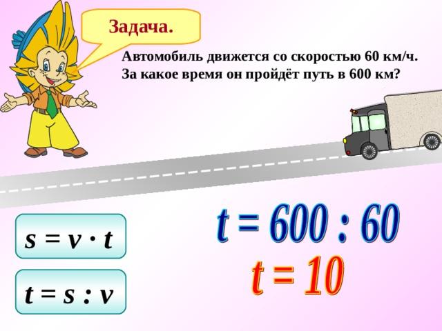 Задача. Автомобиль движется со скоростью 60 км/ч. За какое время он пройдёт путь в 600 км? s = v ∙ t  t = s : v