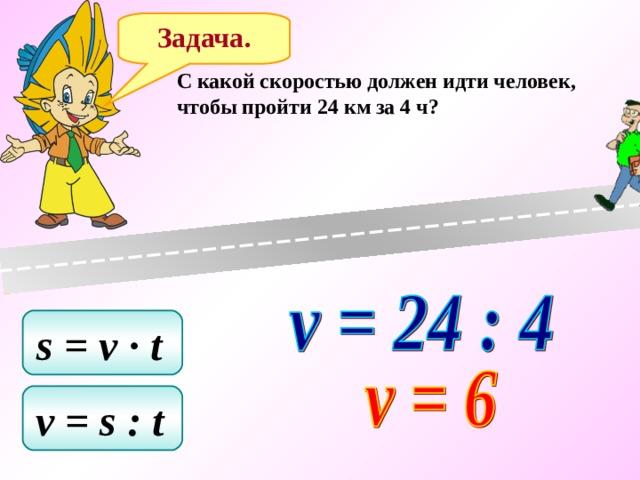 Задача. C какой скоростью должен идти человек, чтобы пройти 24 км за 4 ч? s = v ∙ t  v = s : t