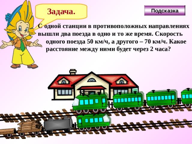 Задача. Подсказка С одной станции в противоположных направлениях вышли два поезда в одно и то же время. Скорость  одного поезда 50 км/ч, а другого – 70 км/ч. Какое  расстояние между ними будет через 2 часа?