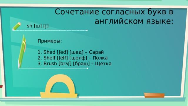 Сочетание согласных букв в английском языке: sh [ш] [ʃ] Примеры: 1. Shed [ʃed] [шед] – Сарай 2. Shelf [ʃelf] [шелф] – Полка 3. Brush [brʌʃ] [браш] – Щетка