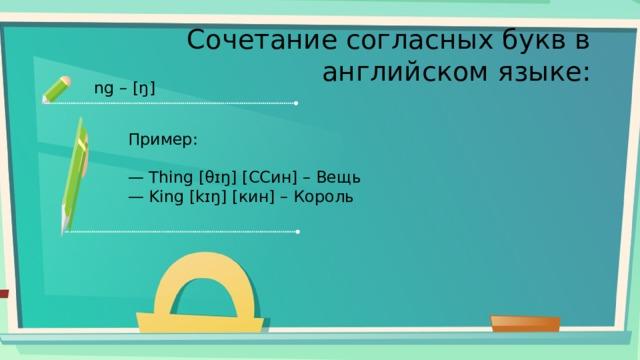 Сочетание согласных букв в английском языке: ng – [ŋ] Пример: — Thing [θɪŋ] [ССин] – Вещь — King [kɪŋ] [кин] – Король