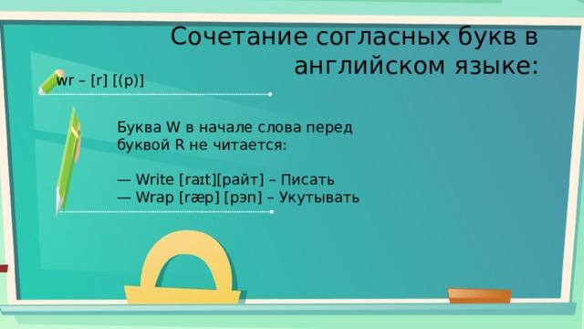 Сочетание согласных букв в английском языке: wr – [r] [(р)] Буква W в начале слова перед буквой R не читается: — Write [raɪt][райт] – Писать — Wrap [ræp] [рэп] – Укутывать