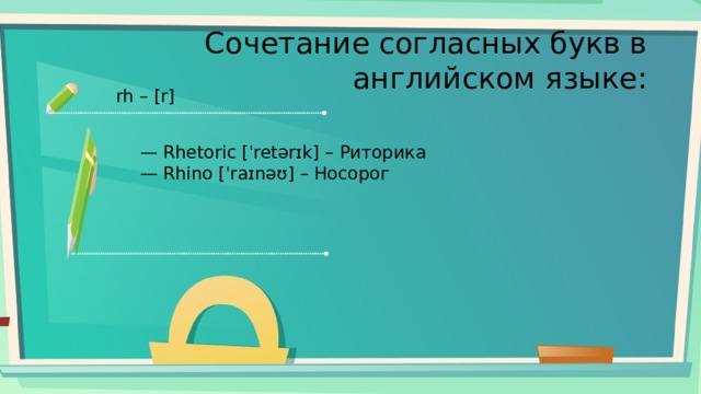 Сочетание согласных букв в английском языке: rh – [r] — Rhetoric [ˈretərɪk] – Риторика — Rhino [ˈraɪnəʊ] – Носорог