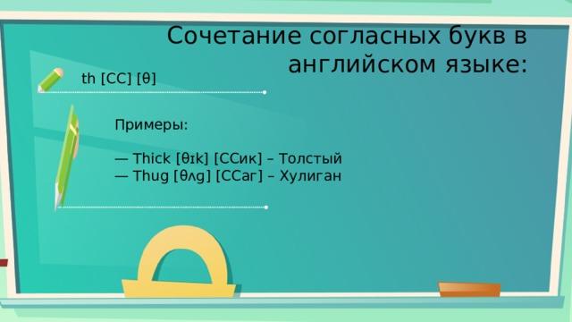 Сочетание согласных букв в английском языке: th [СС] [θ] Примеры: — Thick [θɪk] [ССик] – Толстый — Thug [θʌɡ] [ССаг] – Хулиган