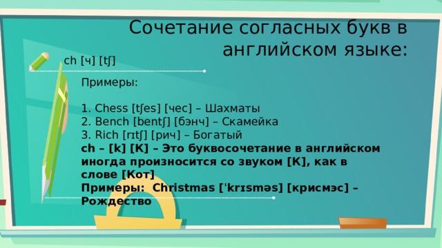 Сочетание согласных букв в английском языке: ch [ч] [tʃ] Примеры: 1. Chess [tʃes] [чес] – Шахматы 2. Bench [bentʃ] [бэнч] – Скамейка 3. Rich [rɪtʃ] [рич] – Богатый ch – [k] [К] – Это буквосочетание в английском иногда произносится со звуком [К], как в слове [Кот] Примеры: Christmas [ˈkrɪsməs] [крисмэс] – Рождество