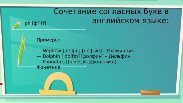 Сочетание согласных букв в английском языке: ph [ф] [f] Примеры: — Nephew [ˈnefjuː] [нефью] – Племянник — Dolphin [ˈdɒlfɪn] [долфин] – Дельфин — Phonetics [fəˈnetɪks][фонэтикс] – Фонетика