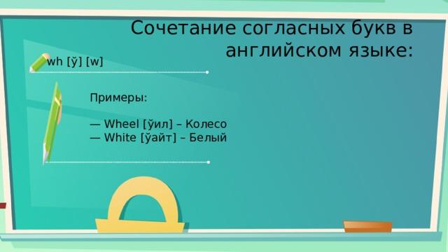 Сочетание согласных букв в английском языке: wh [ў] [w] Примеры: — Wheel [ўил] – Колесо — White [ўайт] – Белый