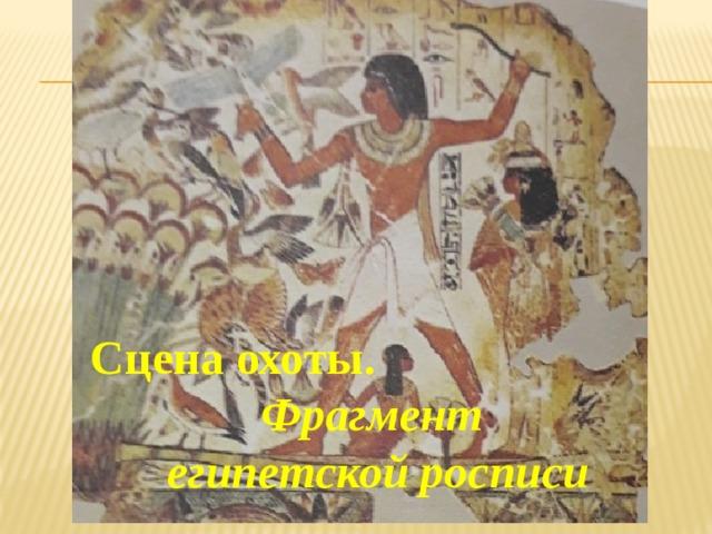 Сцена охоты. Фрагмент египетской росписи