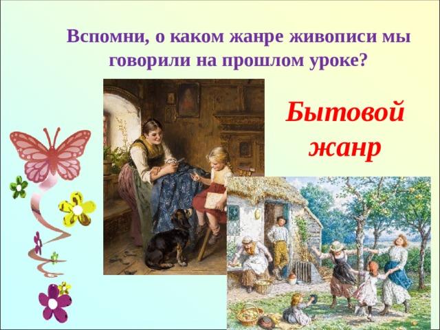 Вспомни, о каком жанре живописи мы говорили на прошлом уроке? Бытовой жанр