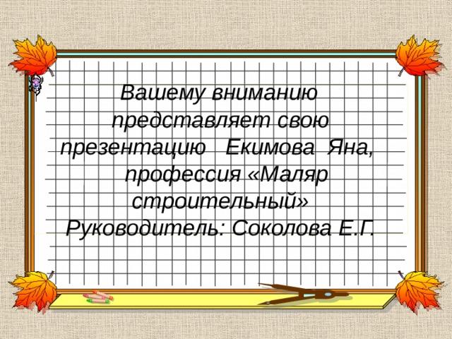 Вашему вниманию представляет свою презентацию Екимова Яна,  профессия «Маляр строительный»  Руководитель: Соколова Е.Г.