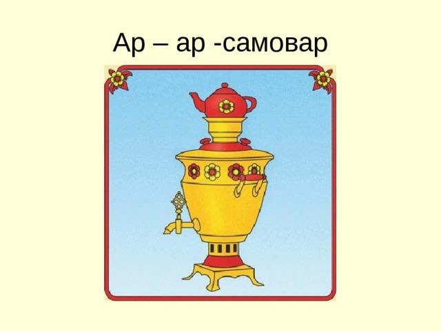Ар – ар -самовар