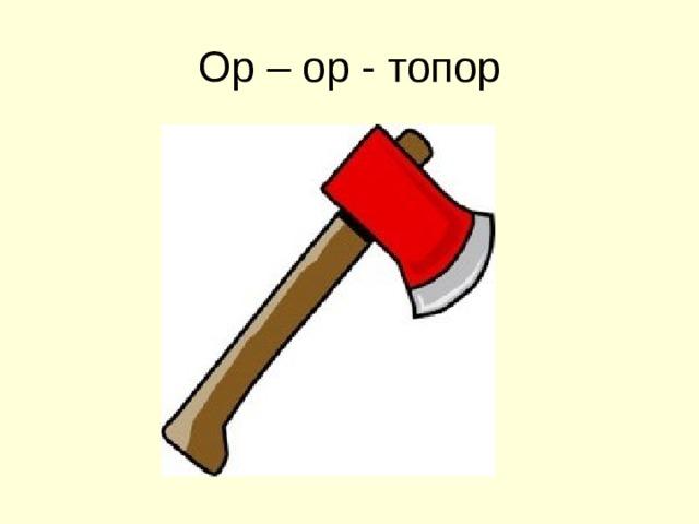 Ор – ор - топор