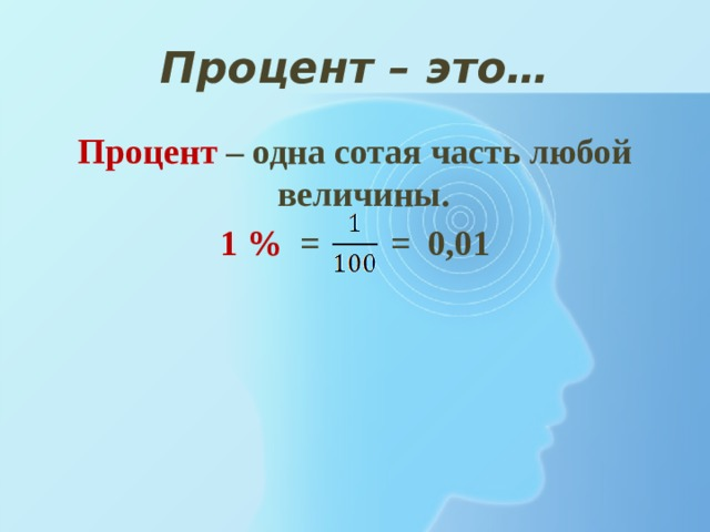 Процент – это… Процент  – одна сотая часть любой величины. 1 % = = 0,01