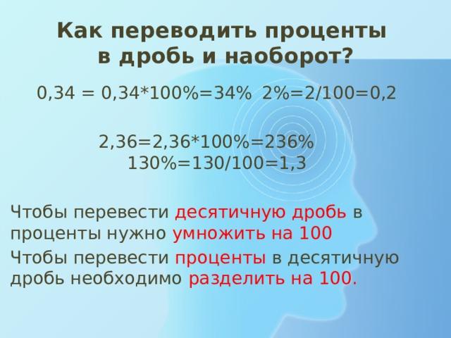 Как переводить проценты  в дробь и наоборот? 0,34 = 0,34*100%=34%  2%=2/100=0,2  2,36=2,36*100%=236%  130%=130/100=1,3 Чтобы перевести десятичную дробь в проценты нужно умножить на 100 Чтобы перевести  проценты  в десятичную дробь необходимо  разделить на 100.