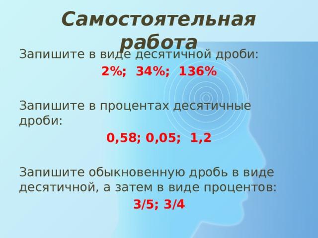 Самостоятельная работа Запишите в виде десятичной дроби: 2%; 34%; 136%  Запишите в процентах десятичные дроби:  0,58; 0,05; 1,2 Запишите обыкновенную дробь в виде десятичной, а затем в виде процентов: 3/5; 3/4