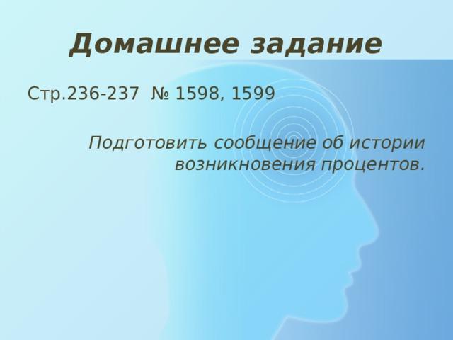 Домашнее задание Стр.236-237 № 1598, 1599 Подготовить сообщение об истории возникновения процентов.