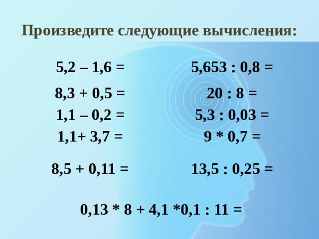 Произведите следующие вычисления: 5,2 – 1,6 = 5,653 : 0,8 = 8,3 + 0,5 = 20 : 8 = 1,1 – 0,2 = 5,3 : 0,03 = 1,1+ 3,7 = 9 * 0,7 = 8,5 + 0,11 = 13,5 : 0,25 = 0,13 * 8 + 4,1 *0,1 : 11 =