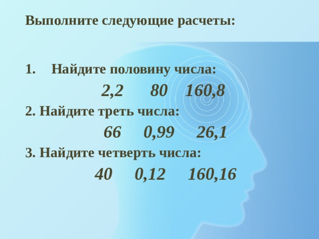 Выполните следующие расчеты: Найдите половину числа: 2,2 80 160,8 2. Найдите треть числа: 66 0,99 26,1 3. Найдите четверть числа: 40 0,12 160,16