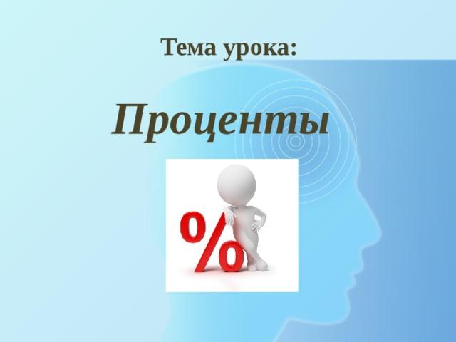 Тема урока: Проценты