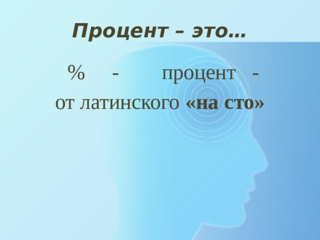 Процент – это…  % - процент - от латинского «на сто»