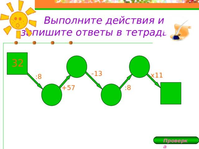 Выполните действия и запишите ответы в тетрадь: 32 -13 х11 :8 +57 :8 Проверка