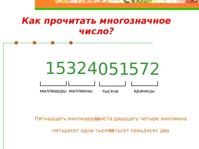 Как прочитать многозначное число? 324 15 572 051 миллиарды миллионы единицы тысячи Пятнадцать миллиардов триста двадцать четыре миллиона пятьдесят одна тысяча пятьсот семьдесят два