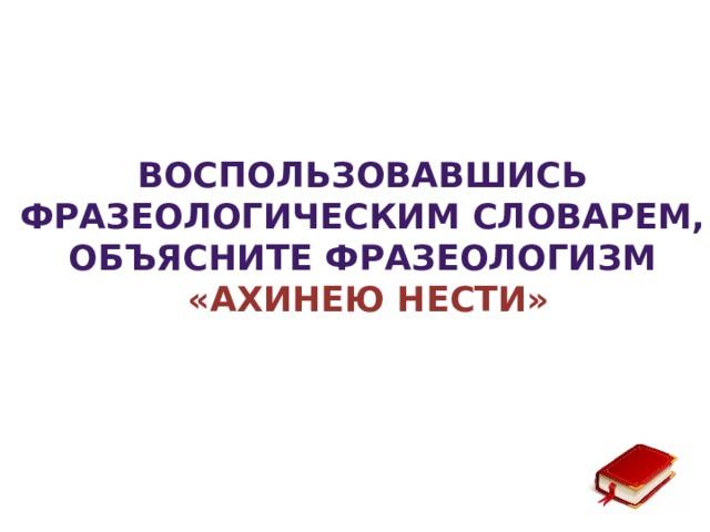 Воспользовавшись фразеологическим словарем, объясните фразеологизм «Ахинею нести»