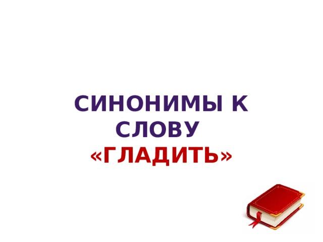 Синонимы к слову «гЛАДИТЬ»