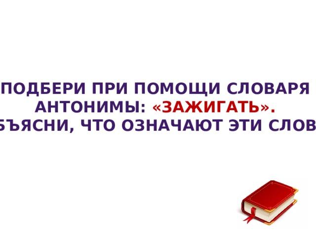 Подбери при помощи словаря антонимы: «ЗАЖИГАТЬ». Объясни, что означают эти слова.