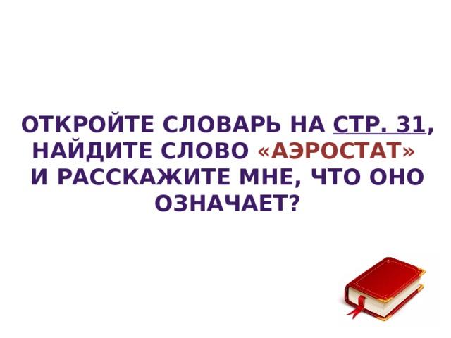 Откройте словарь на стр. 31 , найдите слово «Аэростат» и расскажите мне, что оно означает?