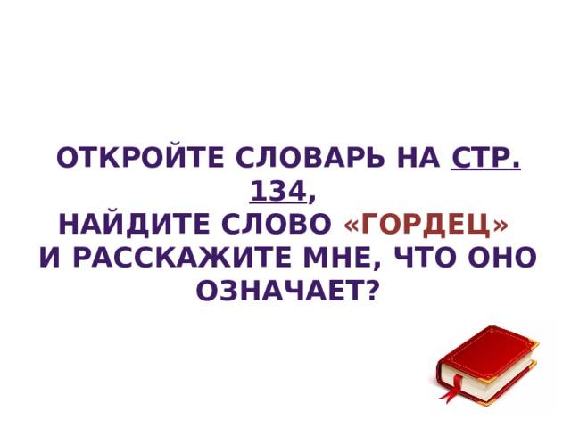Откройте словарь на стр. 134 , найдите слово «Гордец» и расскажите мне, что оно означает?