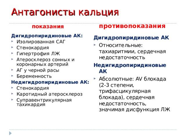 Антагонисты кальция показания противопоказания Дигидропиридиновые АК: Изолированная САГ Стенокардия Гипертрофия ЛЖ Атеросклероз сонных и коронарных артерий АГ у черной расы Беременность Недигидропиридиновые АК: Стенокардия Каротидный атеросклероз Суправентрикулярная тахикардия  Дигидропиридиновые АК Относительные: тахиаритмии, сердечная недостаточность Недигидропиридиновые АК