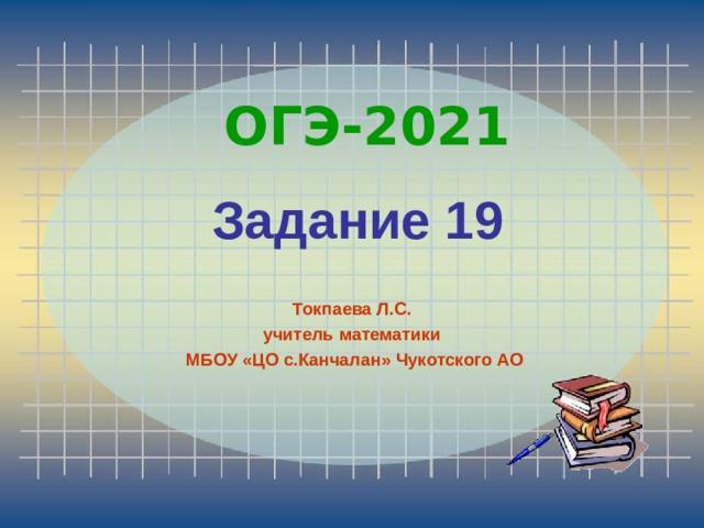 ОГЭ-2021 Задание 19 Токпаева Л.С. учитель математики  МБОУ «ЦО с.Канчалан» Чукотского АО
