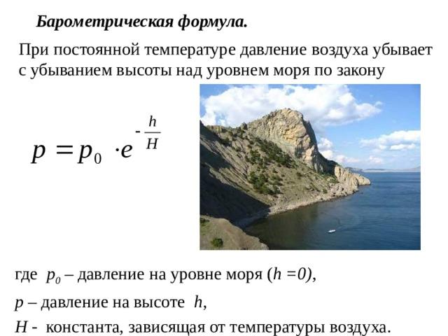 Барометрическая формула. При постоянной температуре давление воздуха убывает с убыванием высоты над уровнем моря по закону где p 0 – давление на уровне моря ( h =0) , p – давление на высоте h,  H - константа, зависящая от температуры воздуха.