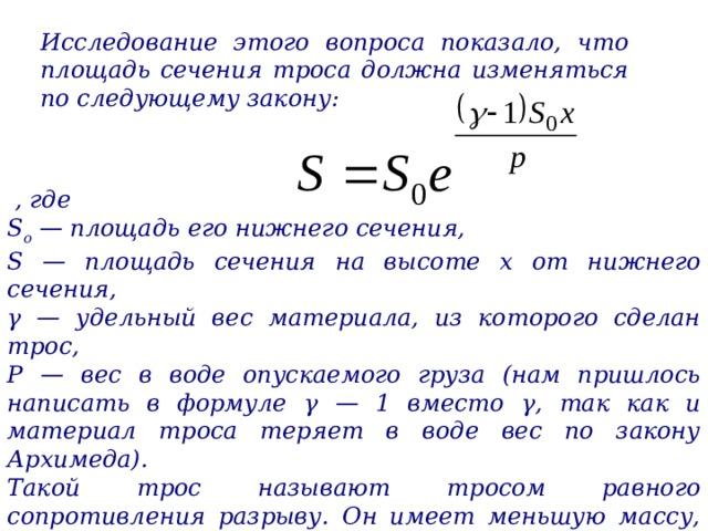 Исследование этого вопроса показало, что площадь сечения троса должна изменяться по следующему закону:   , где S o  — площадь его нижнего сечения, S — площадь сечения на высоте х от нижнего сечения, γ — удельный вес материала, из которого сделан трос, Р — вес в воде опускаемого груза (нам пришлось написать в формуле γ — 1 вместо γ, так как и материал троса теряет в воде вес по закону Архимеда). Такой трос называют тросом равного сопротивления разрыву. Он имеет меньшую массу, чем трос постоянного сечения, рассчитанный на такую же нагрузку.